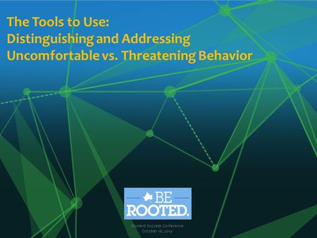 The Tools to Use: Distinguishing and Addressing Uncomfortable vs. Threatening Behavior Student Success Conference October 16, 2014.