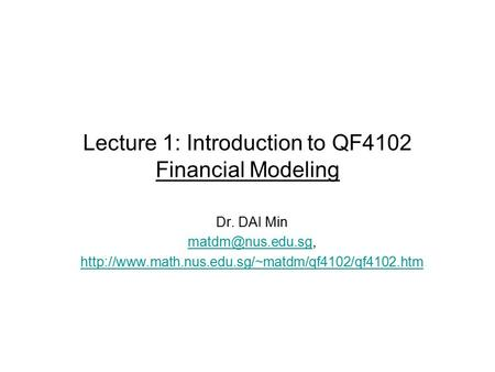 Lecture 1: Introduction to QF4102 Financial Modeling Dr. DAI Min