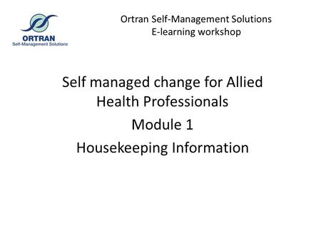 Ortran Self-Management Solutions E-learning workshop Self managed change for Allied Health Professionals Module 1 Housekeeping Information.
