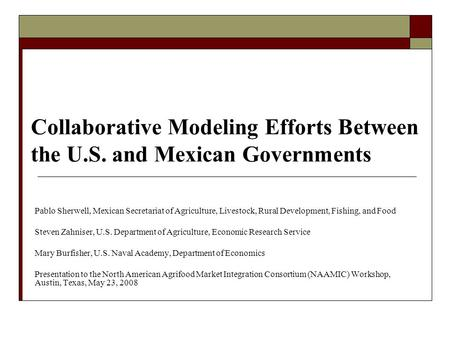 Collaborative Modeling Efforts Between the U.S. and Mexican Governments Pablo Sherwell, Mexican Secretariat of Agriculture, Livestock, Rural Development,
