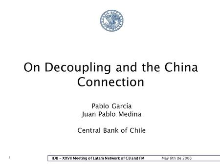 1 IDB - XXVII Meeting of Latam Network of CB and FM May 9th de 2008 On Decoupling and the China Connection Pablo García Juan Pablo Medina Central Bank.