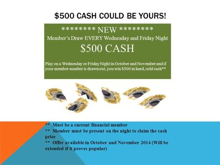 $500 CASH COULD BE YOURS! ******** NEW ******** Member's Draw EVERY Wednesday and Friday Night $500 CASH Play on a Wednesday or Friday Night in October.