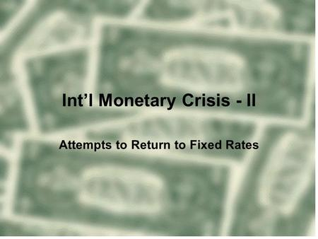 Int'l Monetary Crisis - II Attempts to Return to Fixed Rates.