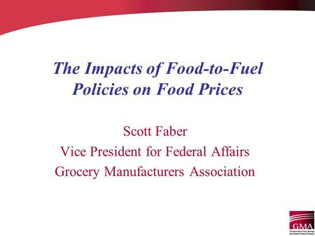 The Impacts of Food-to-Fuel Policies on Food Prices Scott Faber Vice President for Federal Affairs Grocery Manufacturers Association.