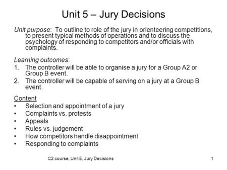 C2 course, Unit 5, Jury Decisions1 Unit 5 – Jury Decisions Unit purpose: To outline to role of the jury in orienteering competitions, to present typical.