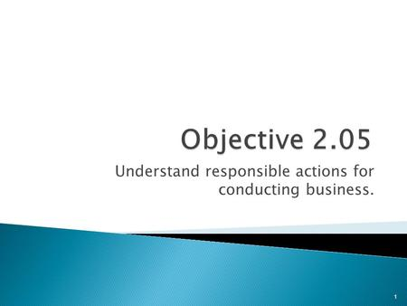 Understand responsible actions for conducting business. 1.