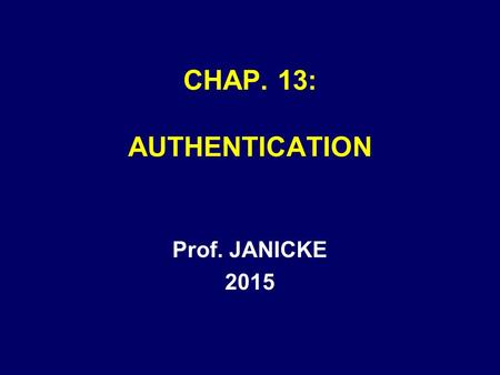 CHAP. 13: AUTHENTICATION Prof. JANICKE 2015. Chap. 13 -- Authentication2 AUTHENTICATION A SUBSET OF RELEVANCE AUTHENTICATION EVIDENCE IS –NEEDED BEFORE.