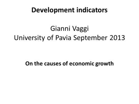 Development indicators Gianni Vaggi University of Pavia September 2013 On the causes of economic growth.