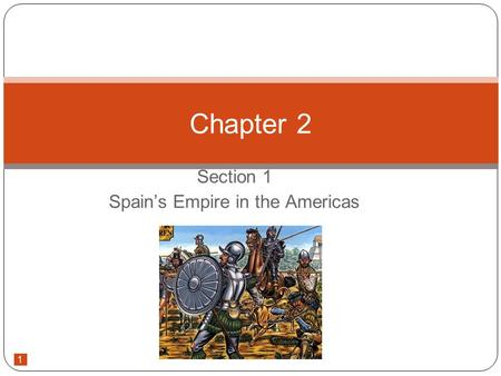 1 Section 1 Spain's Empire in the Americas Chapter 2.