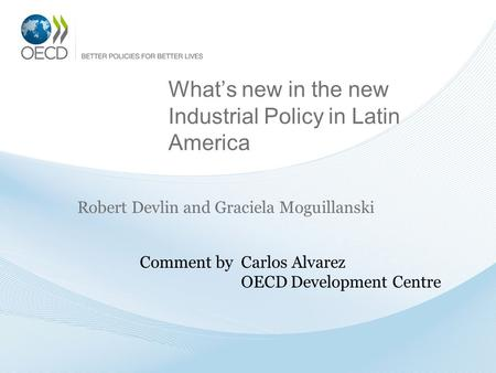 What's new in the new Industrial Policy in Latin America Robert Devlin and Graciela Moguillanski Comment by Carlos Alvarez OECD Development Centre.