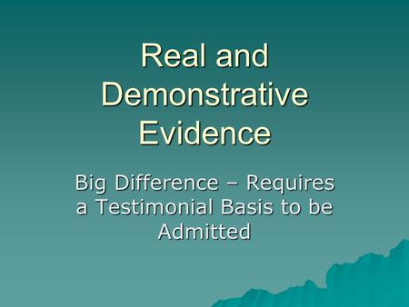Real and Demonstrative Evidence Big Difference – Requires a Testimonial Basis to be Admitted.
