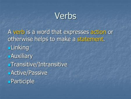 Verbs A verb is a word that expresses action or otherwise helps to make a statement. Linking Linking Auxiliary Auxiliary Transitive/Intransitive Transitive/Intransitive.