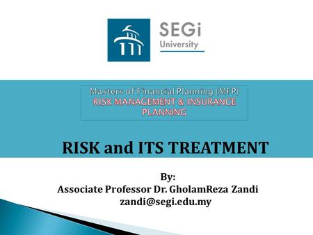 RISK and ITS TREATMENT By: Associate Professor Dr. GholamReza Zandi