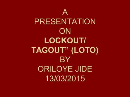 "A PRESENTATION ON LOCKOUT/ TAGOUT"" (LOTO) BY ORILOYE JIDE 13/03/2015"