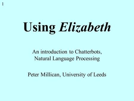 1 Using Elizabeth An introduction to Chatterbots, Natural Language Processing Peter Millican, University of Leeds.