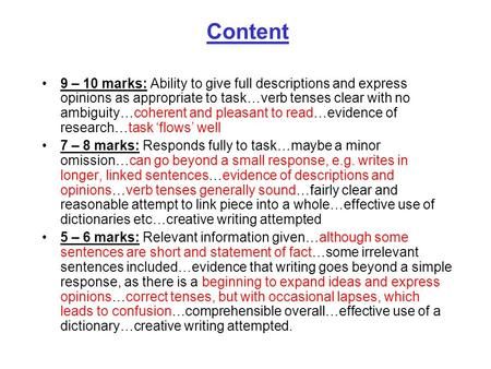 Content 9 – 10 marks: Ability to give full descriptions and express opinions as appropriate to task…verb tenses clear with no ambiguity…coherent and pleasant.