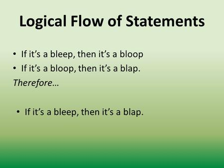 Logical Flow of Statements If it's a bleep, then it's a bloop If it's a bloop, then it's a blap. Therefore… If it's a bleep, then it's a blap.