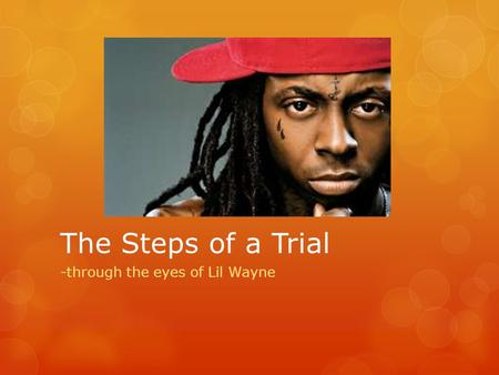 The Steps of a Trial -through the eyes of Lil Wayne.