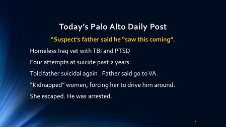 "Today's Palo Alto Daily Post ""Suspect's father said he ""saw this coming"". Homeless Iraq vet with TBI and PTSD Four attempts at suicide past 2 years. Told."