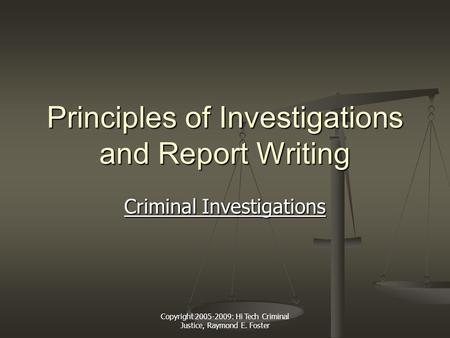 Copyright 2005-2009: Hi Tech Criminal Justice, Raymond E. Foster Principles of Investigations and Report Writing Criminal Investigations Criminal Investigations.