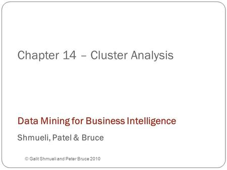 Chapter 14 – Cluster Analysis © Galit Shmueli and Peter Bruce 2010 Data Mining for Business Intelligence Shmueli, Patel & Bruce.