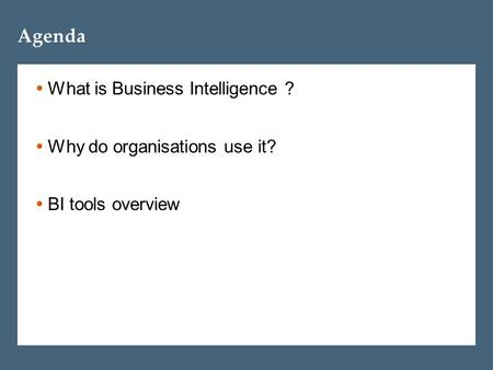 Agenda  What is Business Intelligence ?  Why do organisations use it?  BI tools overview.