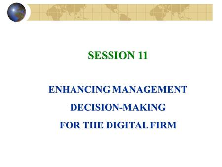 SESSION 11 ENHANCING MANAGEMENT DECISION-MAKING FOR THE DIGITAL FIRM.