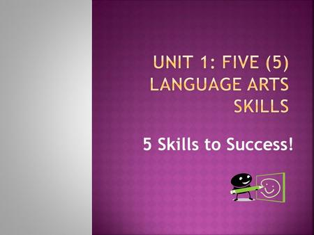5 Skills to Success! Really? Language Arts has 5 skills! Yes, and you use at least 3-4 of them every day— Can you decide which one or two is not an every.