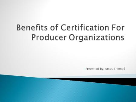  Presented by: Amos Thiongó.  1. About Myself  2. Origins of Agricultural certification  3. Examples of Leading Certification bodies  4. Benefits.