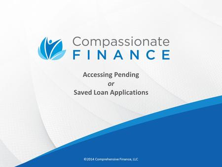 Accessing Pending or Saved Loan Applications ©2014 Comprehensive Finance, LLC.