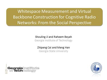 Whitespace Measurement and Virtual Backbone Construction for Cognitive Radio Networks: From the Social Perspective Shouling Ji and Raheem Beyah Georgia.