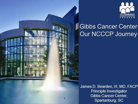 James D. Bearden, III, MD, FACP Principle Investigator Gibbs Cancer Center, Spartanburg, SC Gibbs Cancer Center Our NCCCP Journey 1.