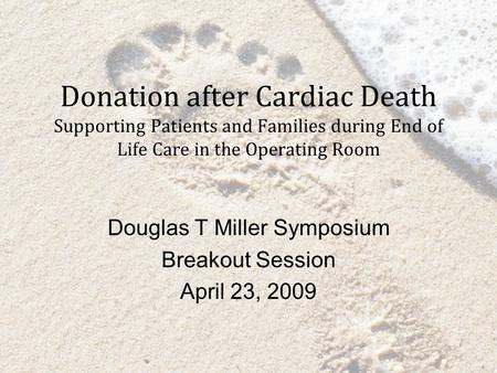 Donation after Cardiac Death Supporting Patients and Families during End of Life Care in the Operating Room Douglas T Miller Symposium Breakout Session.