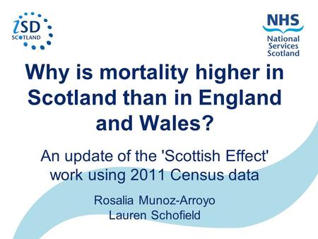 Why is mortality higher in Scotland than in England and Wales? An update of the 'Scottish Effect' work using 2011 Census data Rosalia Munoz-Arroyo Lauren.