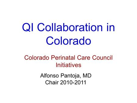 QI Collaboration in Colorado Colorado Perinatal Care Council Initiatives Alfonso Pantoja, MD Chair 2010-2011.