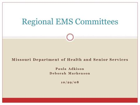 Missouri Department of Health and Senior Services Paula Adkison Deborah Markenson 10/29/08 Regional EMS Committees.