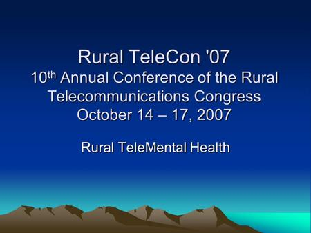 Rural TeleCon '07 10 th Annual Conference of the Rural Telecommunications Congress October 14 – 17, 2007 Rural TeleMental Health.
