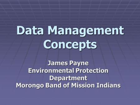 Data Management Concepts James Payne Environmental Protection Department Morongo Band of Mission Indians.