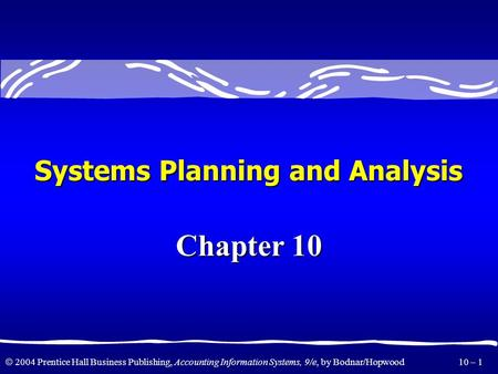  2004 Prentice Hall Business Publishing, Accounting Information Systems, 9/e, by Bodnar/Hopwood 10 – 1 Systems Planning and Analysis Chapter 10.