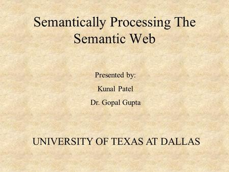 Semantically Processing The Semantic Web Presented by: Kunal Patel Dr. Gopal Gupta UNIVERSITY OF TEXAS AT DALLAS.