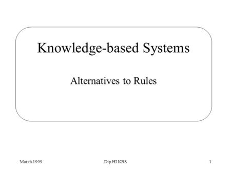 March 1999Dip HI KBS1 Knowledge-based Systems Alternatives to Rules.