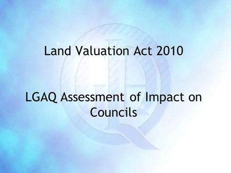 Land Valuation Act 2010 LGAQ Assessment of Impact on Councils.