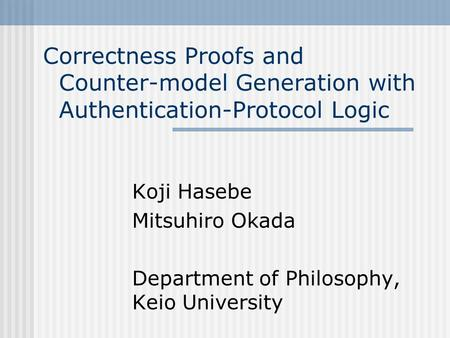 Correctness Proofs and Counter-model Generation with Authentication-Protocol Logic Koji Hasebe Mitsuhiro Okada Department of Philosophy, Keio University.