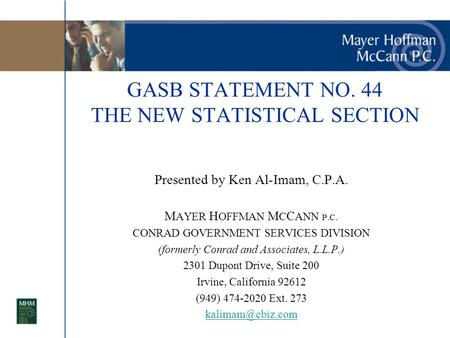GASB STATEMENT NO. 44 THE NEW STATISTICAL SECTION Presented by Ken Al-Imam, C.P.A. M AYER H OFFMAN M C C ANN P.C. CONRAD GOVERNMENT SERVICES DIVISION (formerly.