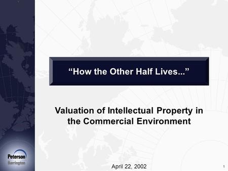 "1 Valuation of Intellectual Property in the Commercial Environment April 22, 2002 ""How the Other Half Lives..."""