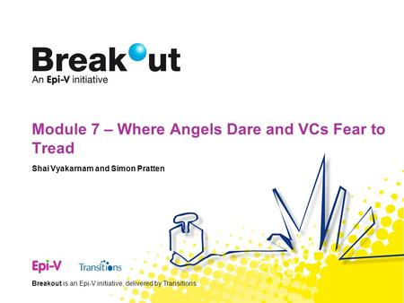 Breakout is an Epi-V initiative, delivered by Transitions. Module 7 – Where Angels Dare and VCs Fear to Tread Shai Vyakarnam and Simon Pratten.