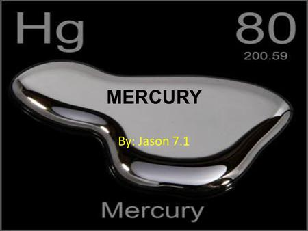 MERCURY By: Jason 7.1. Hello my name is Jason and I chose the element Mercury. I chose to do mercury because when I looked at a thermometer, I see the.