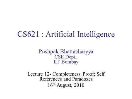 CS621 : Artificial Intelligence Pushpak Bhattacharyya CSE Dept., IIT Bombay Lecture 12- Completeness Proof; Self References and Paradoxes 16 th August,