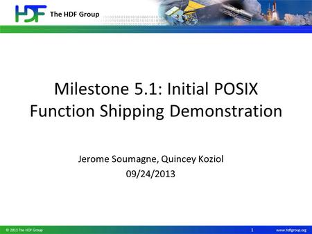 The HDF Group www.hdfgroup.org Milestone 5.1: Initial POSIX Function Shipping Demonstration Jerome Soumagne, Quincey Koziol 09/24/2013 © 2013 The HDF Group.