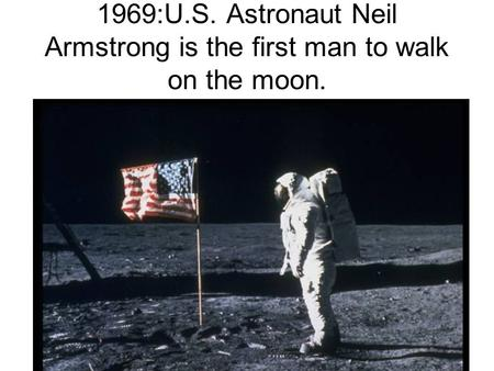 1969:U.S. Astronaut Neil Armstrong is the first man to walk on the moon.